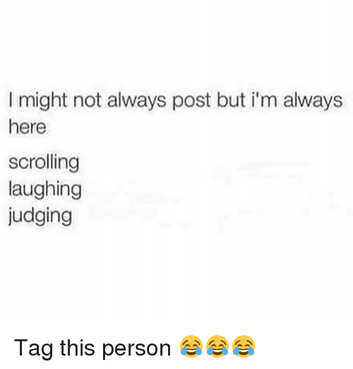 Funny, Person, and Post: I might not always post but i'm always  here  scrolling  laughing  judging Tag this person 😂😂😂
