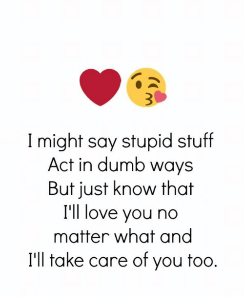 Dumb, Love, and Relationships: I might say stupid stuff  Act in dumb ways  But just know that  I'll love you no  matter what and  I'll take care of you too