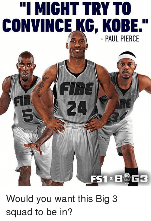 "Paul Pierce: ""I MIGHT TRY TO  CONVINCE KG, KOBE.""  PAUL PIERCE  FIR  5  FIRE  5 24  RE Would you want this Big 3 squad to be in?"