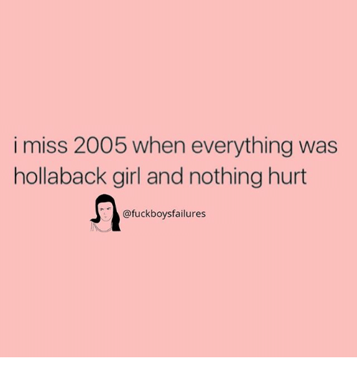 Girl, Girl Memes, and Hollaback Girl: i miss 2005 when everything was  hollaback girl and nothing hurt  fuckboys failures