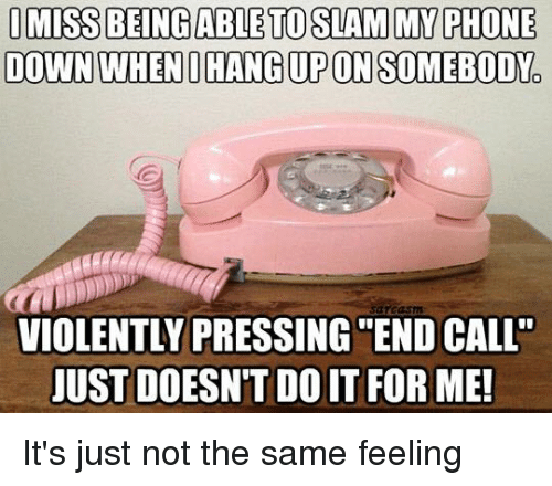 """Dank, Phone, and Sarcasm: I MISS BEING ABLE TO SLAM MY PHONE  DOWN WHEN I HANGUP ON SOMEBODY  sarcasm  VIOLENTLY PRESSING END CALL""""  JUST DOESNT DO IT FOR ME! It's just not the same feeling"""