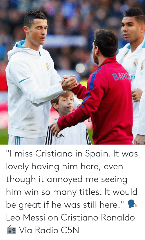 """cristiano: """"I miss Cristiano in Spain. It was lovely having him here, even though it annoyed me seeing him win so many titles. It would be great if he was still here.""""  🗣 Leo Messi on Cristiano Ronaldo  📻 Via Radio C5N"""