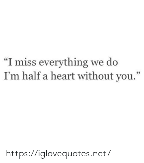 "Without You: ""I miss everything we do  I'm half a heart without you."" https://iglovequotes.net/"
