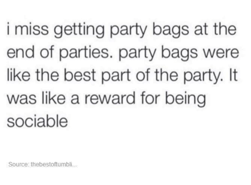 Dank and 🤖: i miss getting party bags at the  end of parties. party bags were  like the best part of the party. It  was like a reward for being  sociable  Source: thebestoftumbli...