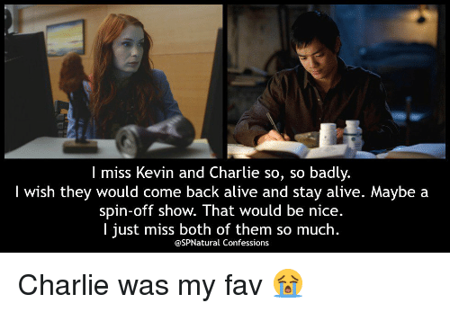 staying alive: I miss Kevin and Charlie so, so badly  I wish they would come back alive and stay alive. Maybe a  spin-off show. That would be nice.  I just miss both of them so much.  @SPNatural Confessions Charlie was my fav 😭