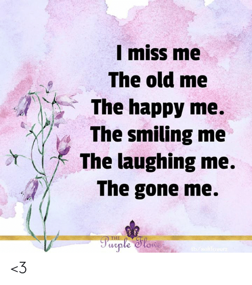 miss me: I miss me  The old me  The happy me.  The smiling me  The laughing me.  The gone me.  Pwrple Slowe  b/sollovarz <3