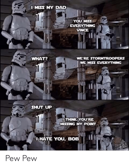 bob: I MISS MY DAD  YOU MISS  EVERYTHING  VINCE  WHAT?  WE'RE STORMTROOPERS  WE MISS EVERYTHING  SHUT UP  O THINK YOU'RE  MISSING MY POINT  I HATE YOU, BOB Pew Pew