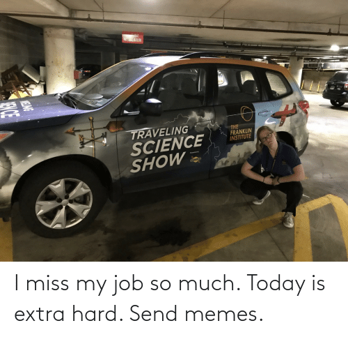 send: I miss my job so much. Today is extra hard. Send memes.