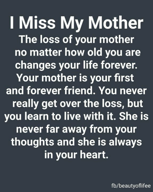 The Loss: I Miss My Mother  The loss of your mother  no matter how old you are  changes your life forever.  Your mother is your first  and forever friend. You never  really get over the loss, but  you learn to live with it. She is  never far away from your  thoughts and she is always  in your heart.  fb/beautyoflifee