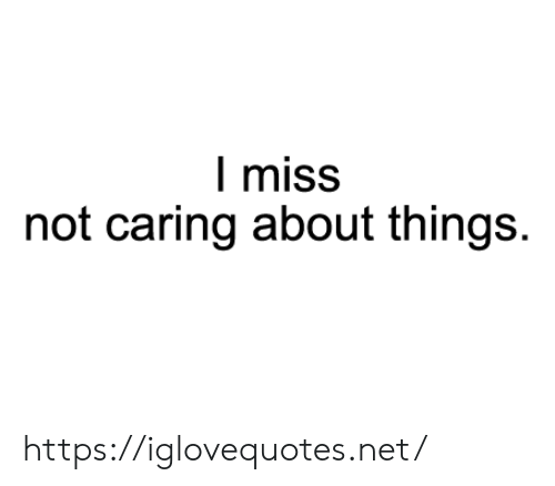 Not Caring: I miss  not caring about things. https://iglovequotes.net/