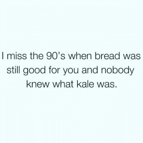 Kale: I miss the 90's when bread was  still good for you and nobody  knew what kale was.
