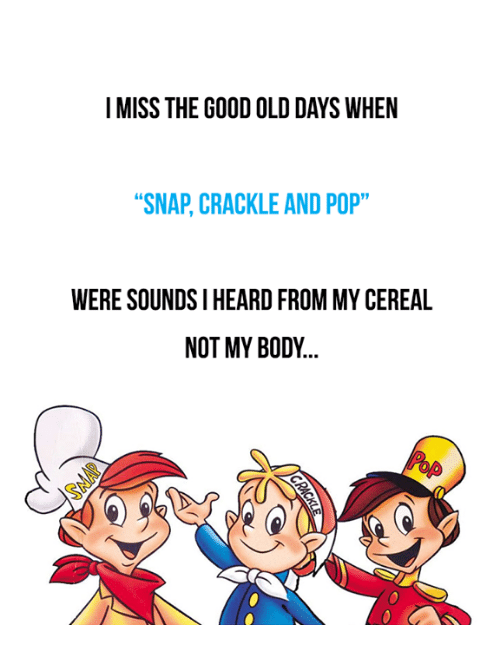 "Memes, Pop, and Good: I MISS THE GOOD OLD DAYS WHEN  ""SNAP, CRACKLE AND POP""  WERE SOUNDSI HEARD FROM MY CEREAL  NOT MY BODY"
