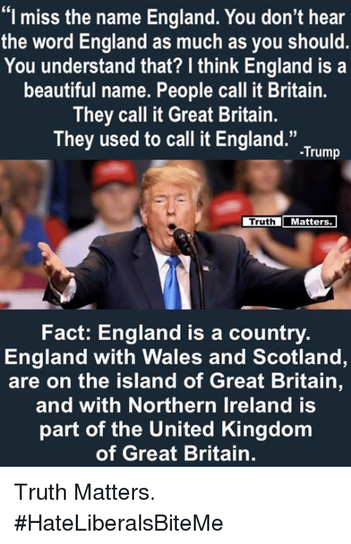 """Beautiful, England, and Ireland: """"I miss the name England. You don't hear  the word England as much as you should  You understand that? I think England is a  beautiful name. People call it Britain.  They call it Great Britain.  They used to call it England."""".Tum  Truth  Matters  Fact: England is a country.  England with Wales and Scotland,  are on the island of Great Britain,  and with Northern Ireland is  part of the United Kingdom  of Great Britain. Truth Matters.  #HateLiberalsBiteMe"""