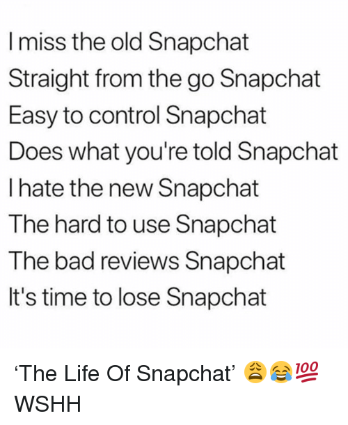 New Snapchat: I miss the old Snapchat  Straight from the go Snapchat  Easy to control Snapchat  Does what you're told Snapchat  I hate the new Snapchat  The hard to use Snapchat  The bad reviews Snapchat  It's time to lose Snapchat 'The Life Of Snapchat' 😩😂💯 WSHH
