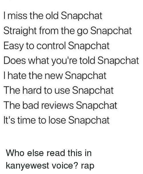 New Snapchat: I miss the old Snapchat  Straight from the go Snapchat  Easy to control Snapchat  Does what you're told Snapchat  l hate the new Snapchat  The hard to use Snapchat  The bad reviews Snapchat  It's time to lose Snapchat Who else read this in kanyewest voice? rap