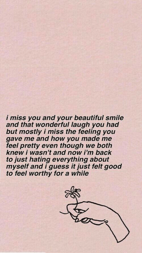 your beautiful: i miss you and your beautiful smile  and that wonderful laugh you had  but mostly i miss the feeling you  gave me and how you made me  feel pretty even though we both  knew i wasn't and now i'm back  to just hating everything about  myself and i guess it just felt good  to feel worthy for a while