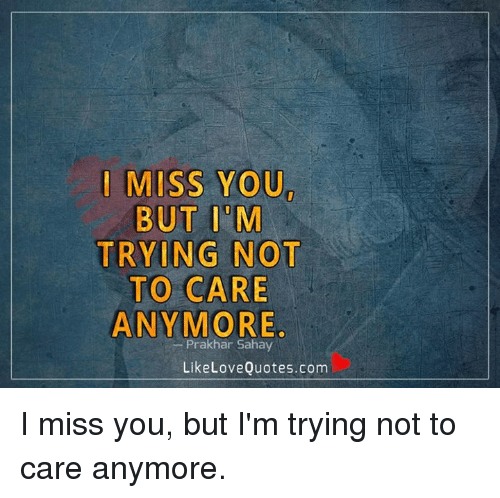 I Miss You But I M Trying Not To Care Anymore Sahay Like Love