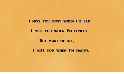 Im Sad: I MISS YOU MOST WHEN I'M SAD.  I MISS YOU WHEN I'M LONELY.  BUT MOST OF ALL,  I MISS YOU WHEN I'M HAPPY.