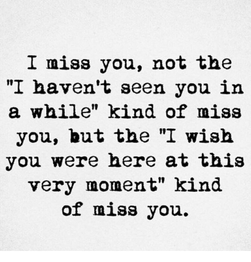 """wish you were here: I miss you, not the  """"I haven't seen you in  a while"""" kind of miss  you, but the """"I wish  you were here at this  very moment"""" kind  of miss you."""