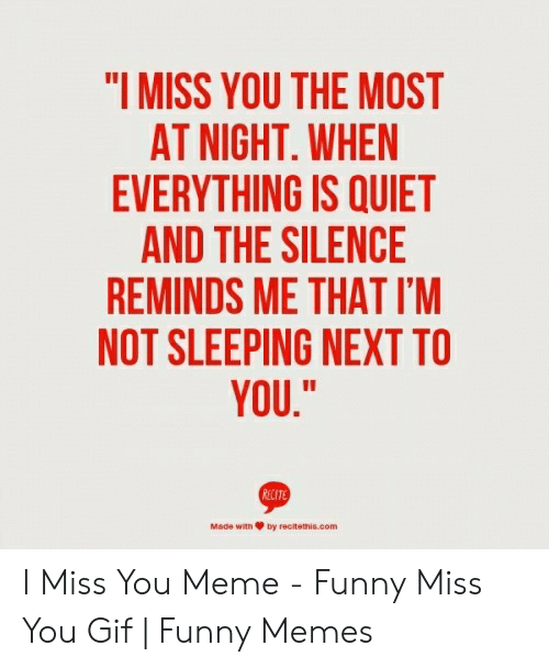 """i miss you meme: """"I MISS YOU THE MOST  AT NIGHT. WHEN  EVERYTHING IS QUIET  AND THE SILENCE  REMINDS ME THAT I'M  NOT SLEEPING NEXT TO  YOU,""""  Made with Ψ by recitemas.com I Miss You Meme - Funny Miss You Gif   Funny Memes"""