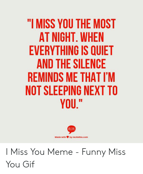"""i miss you meme: """"I MISS YOU THE MOST  AT NIGHT, WHEN  EVERYTHING IS QUIET  AND THE SILENCE  REMINDS ME THAT I'M  NOT SLEEPING NEXT TO  YOU.""""  RECIT  Made with箩by recitettīs.com I Miss You Meme - Funny Miss You Gif"""