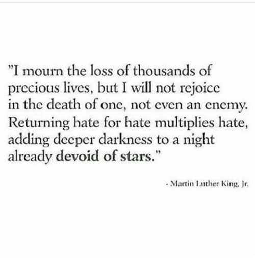 """devoid: """"I mourn the loss of thousands of  precious lives, but I will not rejoice  in the death of one, not even an enemy.  Returning hate for hate multiplies hate,  adding deeper darkness to a night  already devoid of stars.""""  Martin ther King, r"""