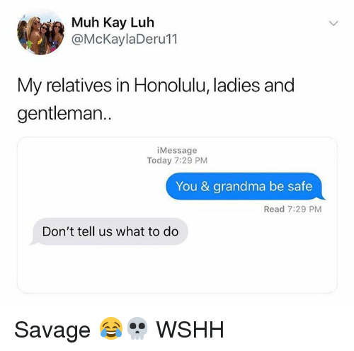 honolulu: i Muh Kay Luh  @McKaylaDeru11  My relatives in Honolulu, ladies and  gentleman..  iMessage  Today 7:29 PM  You & grandma be safe  Read 7:29 PM  Don't tell us what to do Savage 😂💀 WSHH