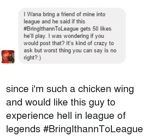 league of legend: I na bring a friend of mine into  league and he said if this  #Bring thannToLeague gets 50 likes  he'll play. I was wondering if you  would post that? It's kind of crazy to  ask but worst thing you can say is no  right? since i'm such a chicken wing and would like this guy to experience hell in league of legends  #BringIthannToLeague