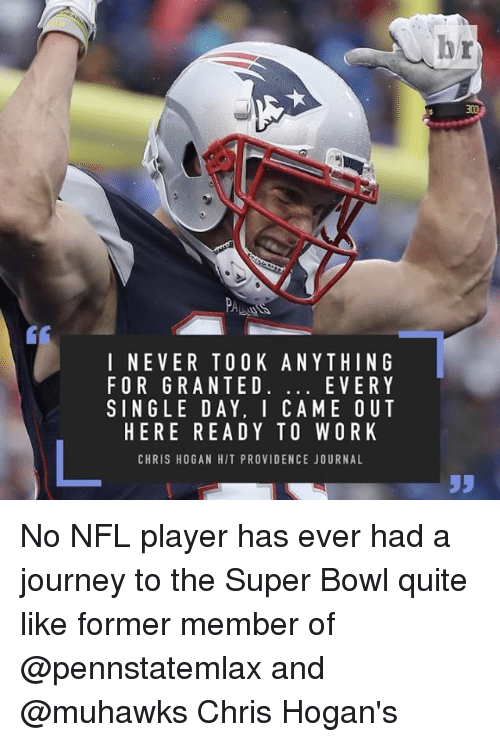 Sports, Super Bowl, and I Came: I NE VER TO OK ANYTHING  EVERY  FOR GRANTED  SINGLE DAY. I CAME OUT  HERE READY TO WORK  CHRIS HOGAN HIT PROVIDENCE JOURNAL No NFL player has ever had a journey to the Super Bowl quite like former member of @pennstatemlax and @muhawks Chris Hogan's