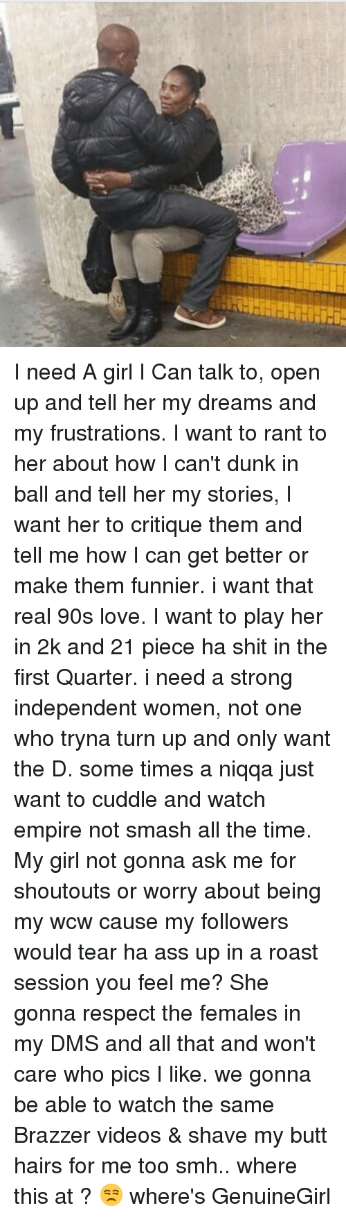 Need A Girl: I need A girl I Can talk to, open up and tell her my dreams and my frustrations. I want to rant to her about how I can't dunk in ball and tell her my stories, I want her to critique them and tell me how I can get better or make them funnier. i want that real 90s love. I want to play her in 2k and 21 piece ha shit in the first Quarter. i need a strong independent women, not one who tryna turn up and only want the D. some times a niqqa just want to cuddle and watch empire not smash all the time. My girl not gonna ask me for shoutouts or worry about being my wcw cause my followers would tear ha ass up in a roast session you feel me? She gonna respect the females in my DMS and all that and won't care who pics I like. we gonna be able to watch the same Brazzer videos & shave my butt hairs for me too smh.. where this at ? 😒 where's GenuineGirl