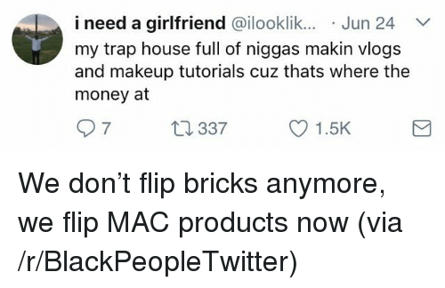 makeup tutorials: i need a girlfriend @ilooklik.. Jun 24  my trap house full of niggas makin vlogs  and makeup tutorials cuz thats where the  money at  7  337  1.5K <p>We don&rsquo;t flip bricks anymore, we flip MAC products now (via /r/BlackPeopleTwitter)</p>