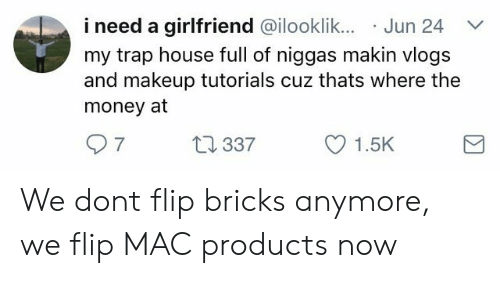 makeup tutorials: i need a girlfriend @ilooklik.. Jun 24  my trap house full of niggas makin vlogs  and makeup tutorials cuz thats where the  money at  7  337  1.5K We dont flip bricks anymore, we flip MAC products now