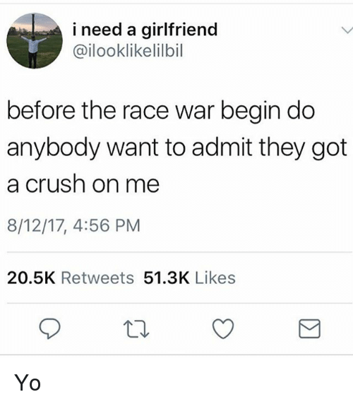 Race War: i need a girlfriend  @ilooklikelilbil  before the race war begin do  anybody want to admit they got  a crush on me  8/12/17, 4:56 PM  20.5K Retweets 51.3K Likes Yo