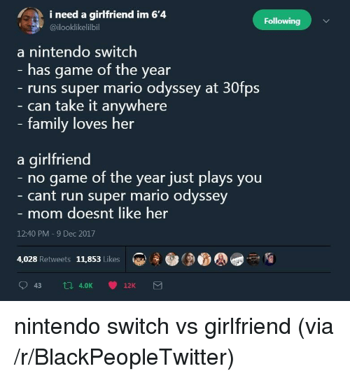 Mario Odyssey: i need a girlfriend im 6'4  Following  @ilooklikelilbil  a nintendo switch  - has game of the year  runs super mario odyssey at 30fps  can take it anywhere  family loves her  a girlfriend  no game of the year just plays you  cant run super mario odyssey  mom doesnt like her  12:40 PM -9 Dec 2017  4,028 Retweets 11,853 Likes <p>nintendo switch vs girlfriend (via /r/BlackPeopleTwitter)</p>
