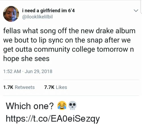 College, Community, and Drake: i need a girlfriend im 6'4  @ilooklikelilbil  fellas what song off the new drake album  we bout to lip sync on the snap after we  get outta community college tomorrow n  hope she sees  1:52 AM Jun 29, 2018  1.7K Retweets  7.7K Likes Which one? 😂💀 https://t.co/EA0eiSezqy