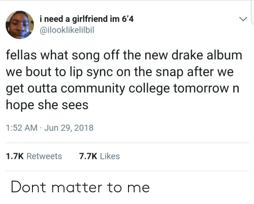 lip-sync: i need a girlfriend im 6'4  @ilooklikelilbil  fellas what song off the new drake album  we bout to lip sync on the snap after we  get outta community college tomorrow n  hope she sees  1:52 AM Jun 29, 2018  1.7K Retweets7.7K Likes Dont matter to me