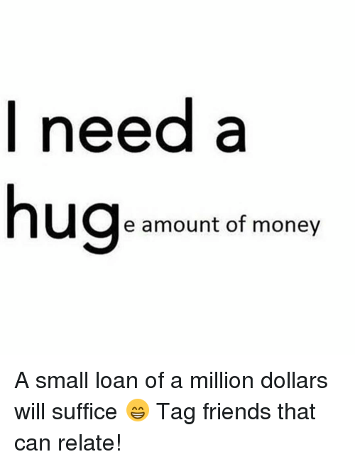 Small Loan: I need a  hug  e amount of money A small loan of a million dollars will suffice 😁 Tag friends that can relate!