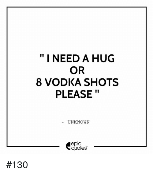 I Need A Hug Or 8 Vodka Shots Please Unknown Epic Quotes 130