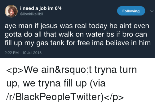 Blackpeopletwitter, Jesus, and Turn Up: i need a job im 6'4  @ilooklikelilbil  Following  aye man if jesus was real today he aint even  gotta do all that walk on water bs if bro can  fill up my gas tank for free ima believe in him  2:22 PM-10 Jul 2018 <p>We ain't tryna turn up, we tryna fill up (via /r/BlackPeopleTwitter)</p>