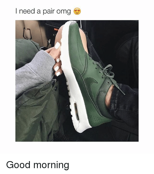 Girl Memes: I need a pair omg Good morning