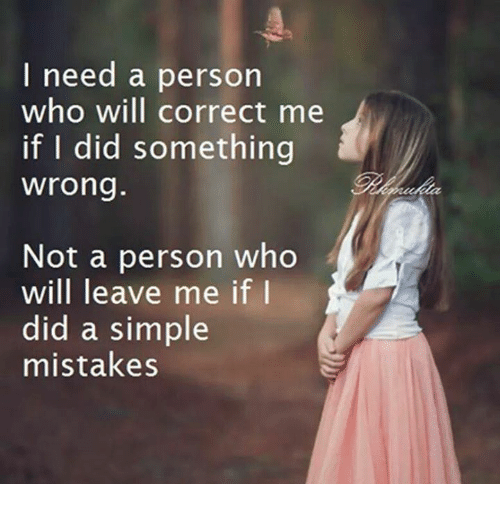 memes: I need a person  who will correct me  if I did something  wrong.  Not a person who  will leave me if I  did a simple  mistakes