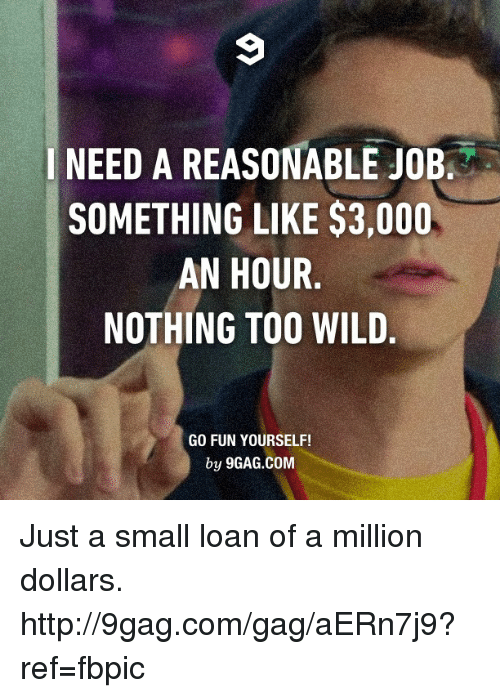 Small Loan: I NEED A REASONABLE JOB  SOMETHING LIKE $3,000  AN HOUR  NOTHING TOO WILD  GO FUN YOURSELF!  by 9GAG.COM Just a small loan of a million dollars. http://9gag.com/gag/aERn7j9?ref=fbpic