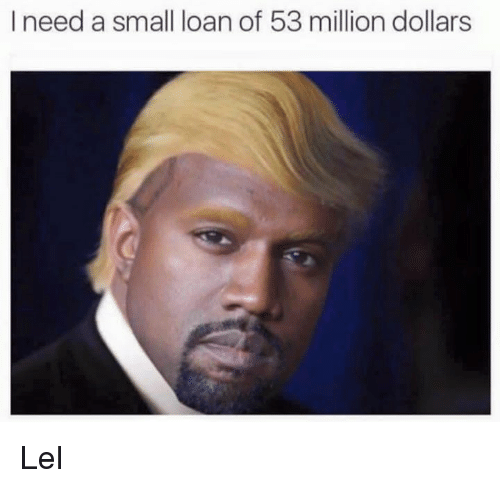 53 Million: I need a small loan of 53 million dollars Lel