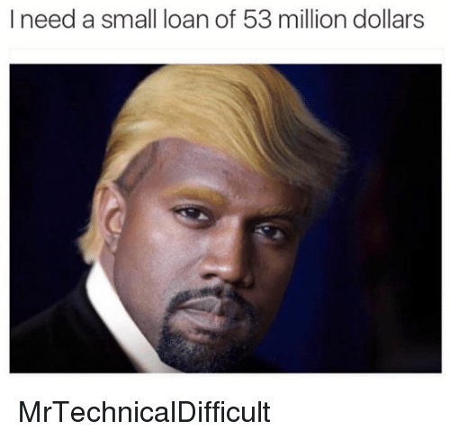 53 Million: I need a small loan of 53 million dollars MrTechnicalDifficult
