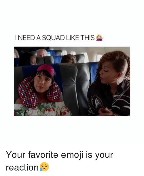 Emoji, Memes, and Squad: I NEED A SQUAD LIKE THIS Your favorite emoji is your reaction😥
