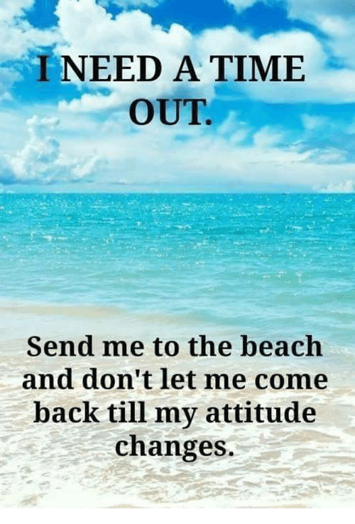 I NEED A TIME OUT Send Me To The Beach And Don't Let Me