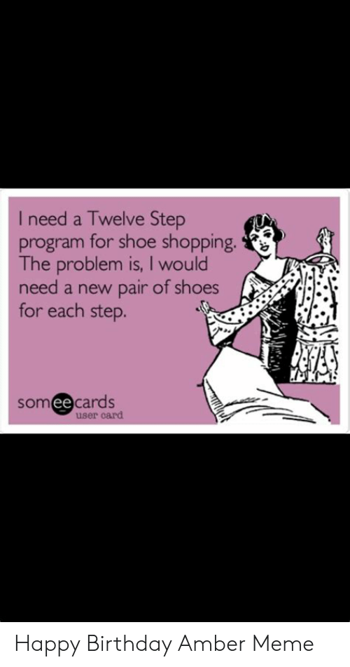 Amber Meme: I need a Twelve Step  program for shoe shopping.  The problem is, I would  need a new pair of shoes  for each step.  someecards  user card Happy Birthday Amber Meme