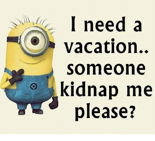 I Need a Vacation Someone Kidnap Me Please?   Meme on SIZZLE