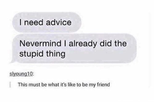 stupider: I need advice  Nevermind I already did the  stupid thing  slyoung10  This must be what it's like to be my friend