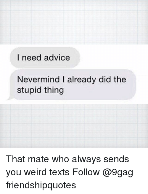 weird texts: I need advice  Nevermind I already did the  stupid thing That mate who always sends you weird texts Follow @9gag friendshipquotes